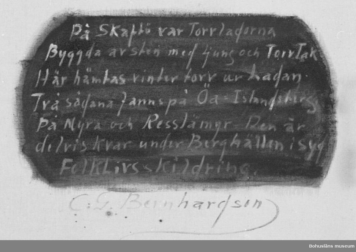 """Montering/ram: RAM, * forts.: Förv. från: för etnologi och folklore.  394 Landskap Bohuslän 594 Landskap Bohuslän  Baksidestext:  """"På Skaftö var Torvladorna Byggda av sten med Ljung och TorvTak Här hämtas vintertorv ur Ladan. Två sådana fanns på Öa = Islandsberg. På Myra och Resslämyr - Den är delvis Kvar under Berghällen i Syd. FolkkLivsskildring. C.G Bernhardson.""""  Texten, utom underskriften, är målad på grön botten.  Ordförklaring: Torvlada = förvaringsplats för torr torv, Öa = dial. för den inre delen av halvön Islandberg, som tidigare varit en ö.   Litt.: Bernhardson, C.G.: Bohuslänsk sed och folktro, Uddevalla, 1982, s.114. Titel i boken : Torvlador.  Övrig historik; se CGB001."""