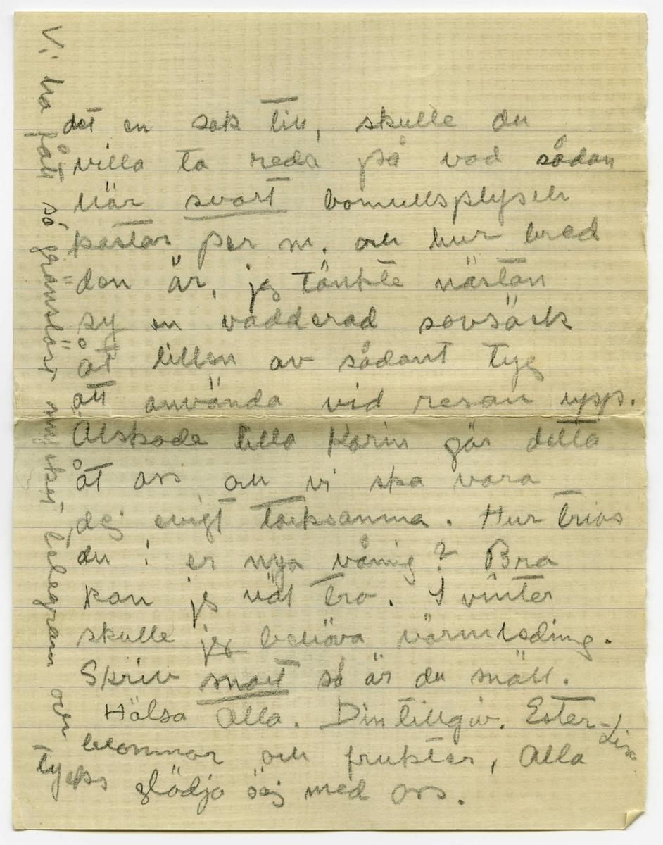 """Brevkort 1915-09-28 från Ester Bauer till Carin Cervin-Ellqvist, bestående av sex sidor skrivna på fram- och baksidan av två vikta pappersark. Huvudsaklig skrift handskriven med blyerts. . BREVAVSKRIFT: . [Sida 1] Björkudden 28.9 1915 Kära lilla Karin! Tack innerligt för blommorna och druvorna du skickade. Svara mej genast på en fråga: skrev du brevet på måndagen [understruket: innan]  du fått [överstruket: mitt] vårt telegram? Hade du tänkt på mej på sön- dagen? Jag ligger ännu, ska ligga allt som allt i 14 dar. annars är både jag och pysen fullt krya. Jag låg i plågor . [Sida 2] i 19 timmar, nästan halva tiden var jag ju sövd, annars hade jag nog inte stått ut med det. Kanske något av mej var  uppe i St. och fladdrade omkring dej ibland under söndagen? Jag lär de sista timmarna ha varit mycket oregerlig, John måste hålla mej. Instrumenten var kokta och dokt. stod redo att ta barnet med tång - endast 5 minuter skulle de vänta till, då inträdde för- ändring så att dokt. trodde att det kunde gå naturligt,  . [Sida 3] en timme efter var barnet föddt. Barnmorskan var särskilt idiotisk, höll på att ta' livet av barnet - men det är så tråkigt att  tänka på, jag får tala om det när jag kommer hem. Minuten efter barnet kommit var jag lika pigg och [överstruket: sk] kry som förut. Och nu är allt bra och jag är så gränslöst glad. John är rörande i sin kärlek till ungen, han formligen dyrkar honom han t.o.m. älskar hans skrik. Han kan sitta i  . [Sida 4] timtals och se på honom när han sover. John hade sagt till Wemans att """"strax när barnet var föddt och det såg ut att inte kunna få luft, så hade han tänkt, """"Ester är ju i alla fall räddad,"""" men nu skulle han inte kunna mista honom. Olga var så rörd att hon grät när  hon talade om det för mej. Ja, han har verkligen varit förtjusande denna tiden. Det är en sak jag tänker be dej om, nej två, jo ser du vi komma nog inte . [Sida 5] till St. förrän i slutet av Okt. och då måste våningen ju nödvändigt eldas upp innan vi komma med li"""