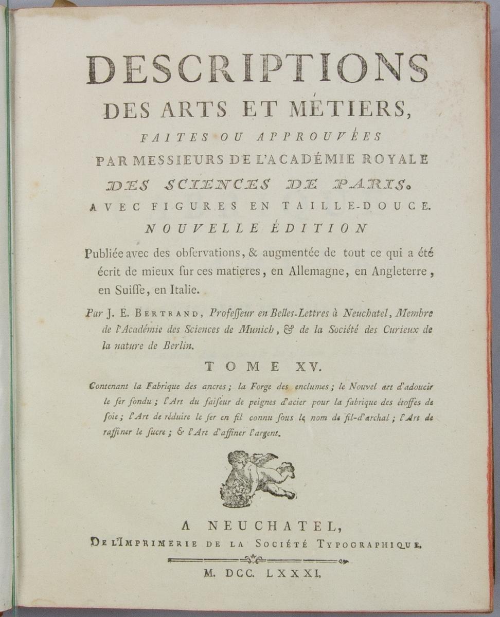 """Bok, helfranskt band """"Descriptions des arts et métiers"""" ny upplaga, vol. XV, med plancher, utgiven av J.E. Bertrand och tryckt i Neuchatel 1781.   Bandet med blindpressad och guldornerad rygg, titelfält med blindpressad titel och ett mörkare  fält med volymens nummer. Pärmens insida klädd med marmorerat papper. Med rött snitt. Påklistrad etikett märkt med bläck """"No 3."""""""