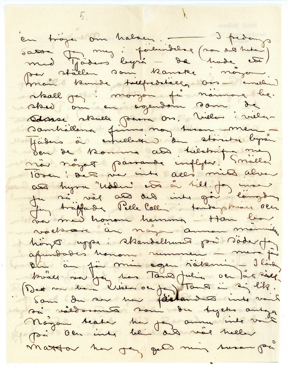 """Brev 1910-10-10 från John Bauer till Esther Bauer, bestående av fyra sidor skrivna på båda sidor av två pappersark tillhörande Hotell Hellman, samt kuvert. Huvudsaklig skrift handskriven med svart bläck. På sista raden, efter """"jag vill."""" finns en liggande oval inritad. . BREVAVSKRIFT: . [Kuvert, framsida:  Upptill till vänster, tryckt text:  Hotell Hellman Augusta Johnson Stockholm Upptill till höger: ett rött frimärke, Sverige 10 öre Två stämplar med samma text:  STOCKHOLM  10.10.10.6 – 7 AFG 1 LBR] . Fru Esther Bauer Björkudden Grenna . [Kuvert, baksida: tre stämplar, två oläsliga. Stämpeln i mitten: GRENNA 11 10 1910] . [Sida 1] [Upptill till vänster, tryckt text:  Hotell Hellman Innehafvare: Augusta Johnson Stockholm Riks tel. 46 50 Allm. tel. 87 01 Upptill till höger, tryckt text:  Stockholm den…..19….] [inskrivet på den tryckta raden, efter """"den"""": Måndag] Kära Esther min. Jag fick ditt bref dag på morgonen Tack skall du ha för att du skref någongång. Du har väl strängt tagit aldrig trott att att jag skulle komma hem med både villa och matta nu. och du skall inte tro det heller. Om du tänker efter lite så förstår du nog, hvilken svårighet det blir för oss att komma till något resultat med villaköp. Emellertid vet jag nu hur det ser ut i Sörmland med hafvet och jag tror nog att du också skulle kunna bo där. Hela lördagen for jag småvägar fram-  och tillbaka och resultatet blef  hufvudsakligen en g---d[?] förkylning I gå söndag tillbringade jag ute hos Cyrus med brännande tinningar och svidande bröst. Det ä katarr och det gör så ondt när jag hostar. I dag på morgonen var det värst men nu tycks det ha lossat lite därför att jag legat inne ätit medicin och haft . [Sida 2] 5.         1.  en tröja om halsen. – I fredags satte jag mej i förbindelse (som det heter) med Tjäders byrå – de hade ett par ställen som kanske i någon mån kunde tillfredsställa oss – emell—[?] skall jag i morgon få närmare be- sked om en egendom som de [överstruket: som[?]] anse skulle passa oss"""