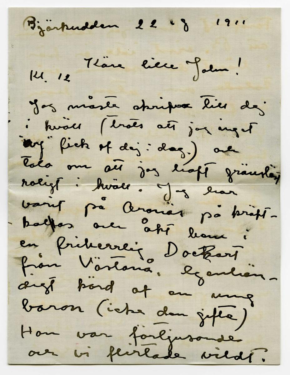 """Brev 1911-08-22 från Ester Bauer till John Bauer, bestående av sex sidor skrivna på båda sidor av två pappersark, det ena av dem dubbelvikt, samt kuvert. Huvudsaklig skrift handskriven med svart bläck.  . BREVAVSKRIFT: . [Sida 1] Björkudden 22 –8[?] 1911 Käre lille John! Kl. 12 Jag måste skrifva till dej i kväll (trots att jag inget [överstruket eller bläckplump över den första bokstaven: """"- og""""] fick af dej i dag.) och tala om att jag haft gränslöst roligt i kväll. Jag har varit på Ar-näs[?] på kräft- [överskrivet: l] kalas och åkt hem i  en friherrelig [överstruket: k] Docart från Västanå egenhän- digt körd af en ung baron (icke den gifte) Han var förtjusande och vi flirtade vildt. . [Sida 2] Föröfrigt kan jag tala om att B. visst inte är kär i högst den samme vi talade om, utan hon är förlofvad med en gräsligt stilig och i de högre kretsarna sig röran- de man i Stockholm. Är du lessen! hva?? I förmiddags voro Babro Weman och jag på visit i Ravelsmarks prästgård men pastorn var inte hemma till vår stora ledsnad. Vi gingo i  . [Sida 3] stället hem och drucko kaffe nere vid sjön. John! Köp Björkudden! Den är förtjusande och jag trifs väldigt bra. --- -- bara jag får resa härifrån tidtals. Ingenjör Weman ville öfvertala mej i kväll att vi icke borde lämna Björkudden eller åtmin- stone borde vi komma hit igen. Han tror att Pelle säljer den för 6.000 kr. [överstruket: Vi köper den i höst och bygger om  vinter] Han . [Sida 4]  tycker att vi genom någon annan bör ge budet och låta Pelle tänka på det ett halfår. Ja, du John hvad gör du? Har du roligt Hvarför skref du inte i går kväll när du kom fram? I går var jag i Grenna för att flirta med Pelle C. men fick veta att han rest. Jag fick åka hem med Olga W. God natt John lille. Vill du kyssa mej? Du fick bref idag från Sigge B. men där stod inget viktigt i det. . [Sida 5] Onsdagen 23. I dag är det återigen varmt å lugnt. Pojken och hönsen ligga och sola sej. Allt är  förtjusande. Hur går det för dej?  Finns det många  tref"""
